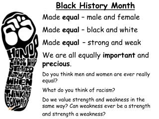 Made  equal  – male and female Made  equal  – black and white Made  equal  – strong and weak
