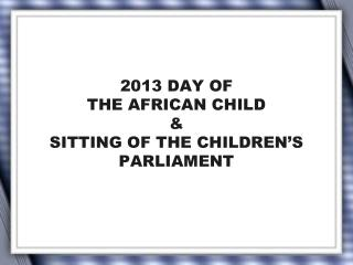 2013 DAY OF  THE AFRICAN CHILD  & SITTING OF THE CHILDREN'S PARLIAMENT