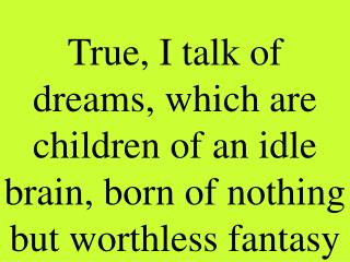 True, I talk of dreams, which are children of an idle brain, born of nothing but worthless fantasy