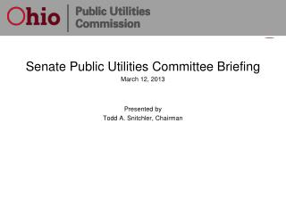 Senate Public Utilities Committee Briefing March 12, 2013 Presented by Todd A. Snitchler, Chairman