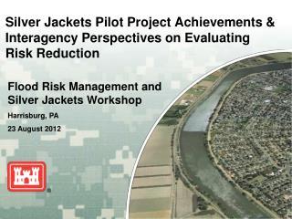 Flood Risk Management and Silver Jackets Workshop Harrisburg, PA 23 August  2012