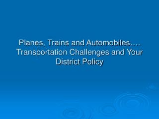 Planes, Trains and Automobiles…. Transportation Challenges and Your District Policy
