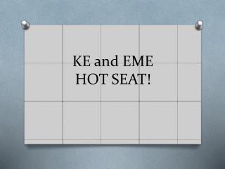 KE and EME  HOT SEAT!