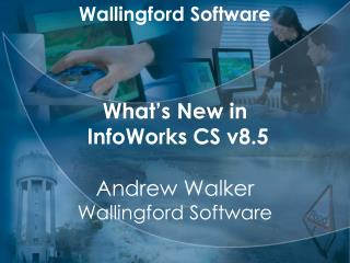 Wallingford Software What's New in  InfoWorks CS v8.5 Andrew Walker Wallingford Software