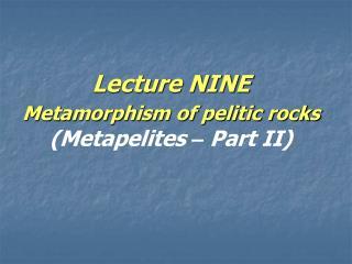 Lecture NINE  Metamorphism of pelitic rocks (Metapelites  �  Part II)