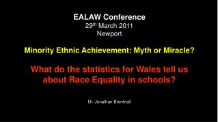 EALAW Conference 29 th  March 2011 Newport Minority Ethnic Achievement: Myth or Miracle?