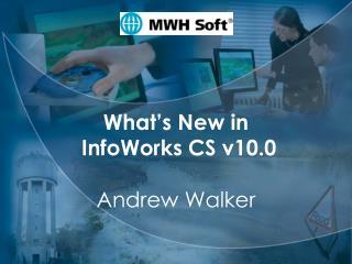 MWH Soft What's New in  InfoWorks CS v10.0 Andrew Walker