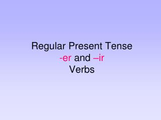 Regular Present Tense  -er  and  �ir Verbs