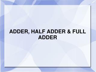 ADDER, HALF ADDER & FULL ADDER