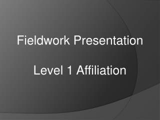 Fieldwork Presentation Level 1 Affiliation