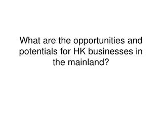 What are the opportunities and potentials for HK businesses in the mainland?
