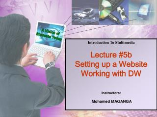 Introduction To Multimedia Lecture #5b Setting up a Website Working with DW Instructors: