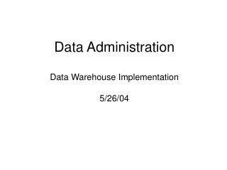 Data Administration Data Warehouse Implementation 5/26/04