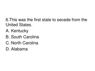 6.This was the first state to secede from the United States. Kentucky South Carolina