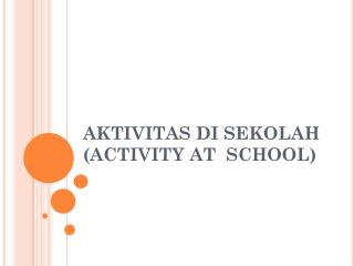 AKTIVITAS DI SEKOLAH (ACTIVITY AT  SCHOOL)
