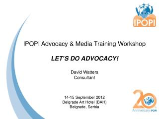 IPOPI Advocacy & Media Training  Workshop LET'S DO ADVOCACY! David Watters Consultant