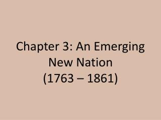 Chapter 3: An Emerging New Nation (1763 � 1861)