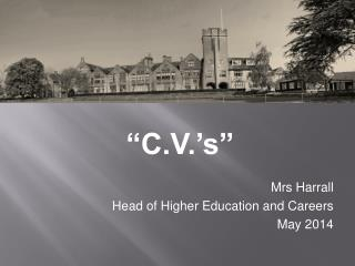 """C.V.'s"" Mrs Harrall Head of Higher Education and Careers May  2014"