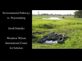Environmental Pathways  to  Peacemaking Geoff Dabelko Woodrow Wilson  International Center