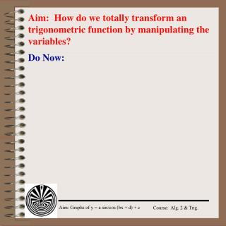 Aim:  How do we totally transform an trigonometric function by manipulating the variables?