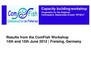 Results from the ComFish Workshop 14th and 15th June 2012  |  Freising , Germany