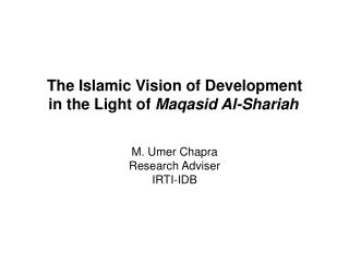 The Islamic Vision of Development in the Light of  Maqasid Al-Shariah M. Umer Chapra