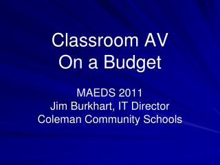 Classroom AV On a Budget MAEDS 2011 Jim Burkhart, IT Director Coleman Community Schools