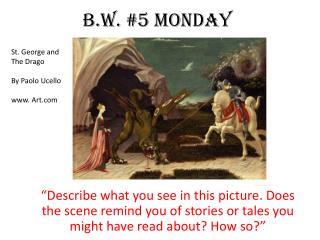 B.W.  #5  MONday