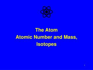The Atom Atomic Number and Mass, Isotopes