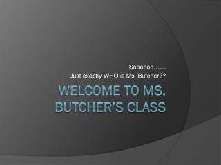 Welcome to Ms. Butcher�s Class