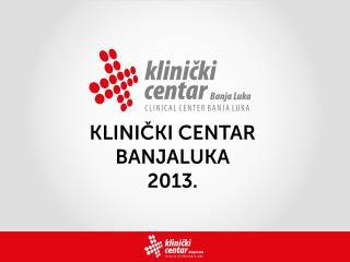 Klinički centar Banjaluka 2013. prezentacija