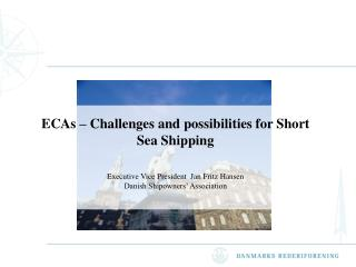 ECAs   Challenges and possibilities for Short Sea Shipping   Executive Vice President  Jan Fritz Hansen Danish Shipowner
