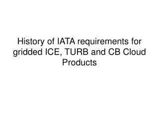 History of IATA requirements for gridded ICE, TURB and CB Cloud Products