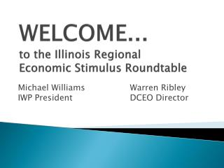 WELCOME...  to the Illinois Regional Economic Stimulus Roundtable