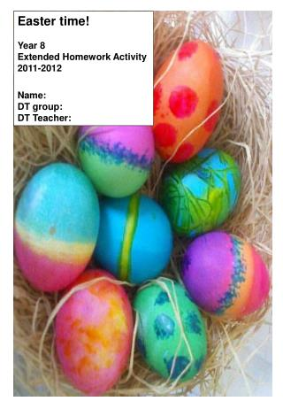 Easter time! Year 8 Extended Homework Activity 2011-2012 Name: DT group: DT Teacher: