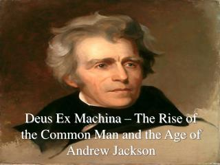 Deus Ex Machina – The Rise of the Common Man and the Age of Andrew Jackson