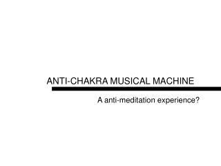 ANTI-CHAKRA MUSICAL MACHINE