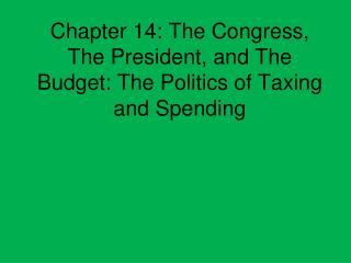Chapter 14: The Congress, The President, and The Budget: The Politics of Taxing and Spending