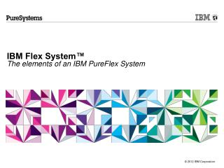 IBM Flex System™  The elements of an IBM PureFlex System