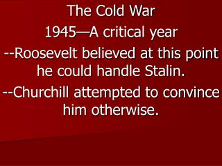 The Cold War 1945—A critical year --Roosevelt believed at this point he could handle Stalin.