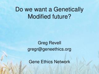 Do we want a Genetically Modified future?