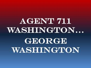 Agent 711 Washington… George Washington