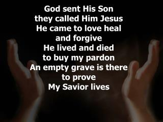 God sent His Son  they called Him Jesus He came to love heal  and forgive He lived and died