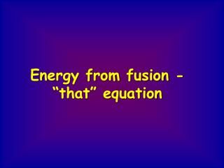 "Energy from fusion - ""that"" equation"