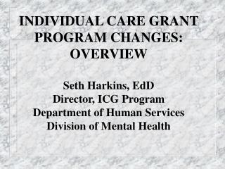 INDIVIDUAL CARE GRANT PROGRAM CHANGES: OVERVIEW  Seth Harkins, EdD Director, ICG Program Department of Human Services Di