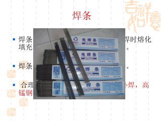 焊条 ( covered electrode ) 气焊或电焊时熔化填充在焊接工件的接合处的金属条。 焊条的材料通常跟工件的材料 相同 。  合理选择焊条的重要性 。(铸铁补焊,高锰钢补焊)