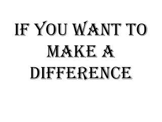 If you want to make a difference