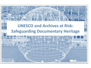 UNESCO and Archives at Risk:  Safeguarding Documentary Heritage