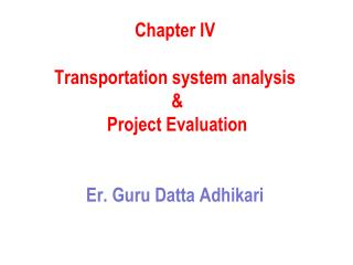 Chapter IV Transportation system analysis  &  Project Evaluation Er . Guru  Datta Adhikari