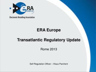 ERA Europe Transatlantic Regulatory Update Rome 2013 Self Regulation Officer – Klaus Parchent